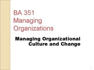 BA 351 Managing Organizations Managing Organizational Culture and