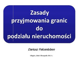 Zasady przyjmowania granic do podziau nieruchomoci Dariusz Felcenloben