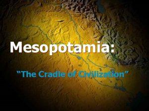 Mesopotamia The Cradle of Civilization Earliest Civilization the