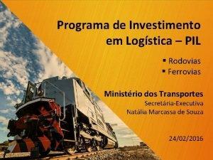 Programa de Investimento em Logstica PIL Rodovias Ferrovias