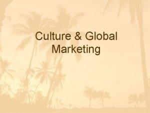 Culture Global Marketing Importance of Culture q Culture