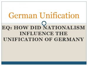 German Unification EQ HOW DID NATIONALISM INFLUENCE THE