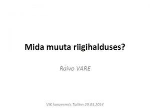 Mida muuta riigihalduses Raivo VARE VIK konverents Tallinn