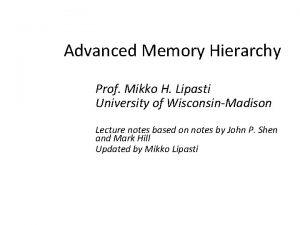 Advanced Memory Hierarchy Prof Mikko H Lipasti University