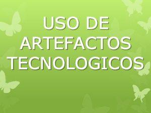 USO DE ARTEFACTOS TECNOLOGICOS Cules son los artefactos