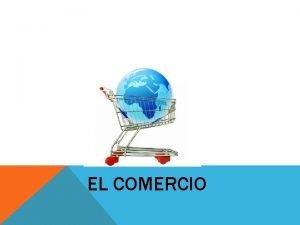 EL COMERCIO COMERCIO Conjunto de actividades que tienen
