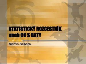 STATISTICK ROZCESTNK aneb CO S DATY Martin Sebera