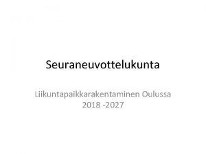 Seuraneuvottelukunta Liikuntapaikkarakentaminen Oulussa 2018 2027 Prosessi Kaupungin oma