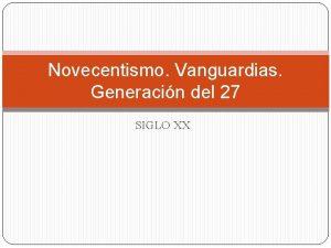Novecentismo Vanguardias Generacin del 27 SIGLO XX CONTEXTO