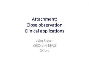 Attachment Close observation Clinical applications John Richer CHOX