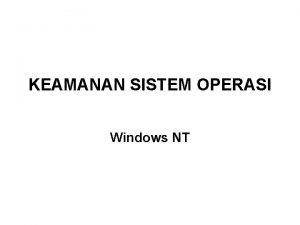 KEAMANAN SISTEM OPERASI Windows NT Komponen Arsitektur Keamanan