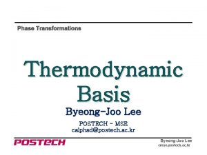 Phase Transformations Thermodynamic Basis ByeongJoo Lee POSTECH MSE