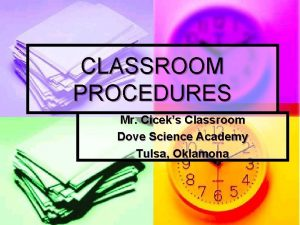 CLASSROOM PROCEDURES Mr Ciceks Classroom Dove Science Academy