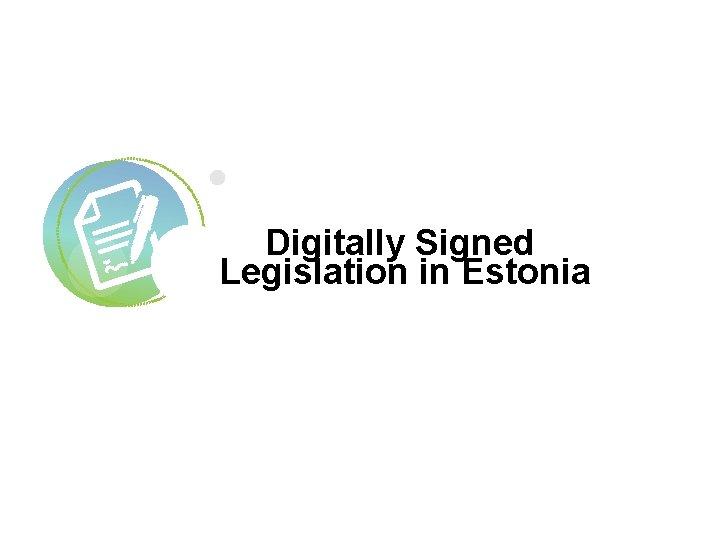 Digitally Signed Legislation in Estonia 2 Digitally Signed