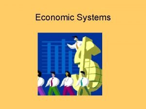 Economic Systems All Economic Systems seek to answer