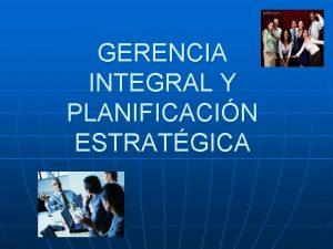 GERENCIA INTEGRAL Y PLANIFICACIN ESTRATGICA GERENCIA INTEGRAL ANTECEDENTES