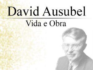 David Ausubel Sua Histria certo que a vida