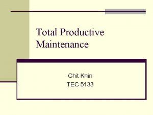 Total Productive Maintenance Chit Khin TEC 5133 Introduction