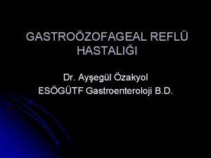 GASTROZOFAGEAL REFL HASTALII Dr Ayegl zakyol ESGTF Gastroenteroloji