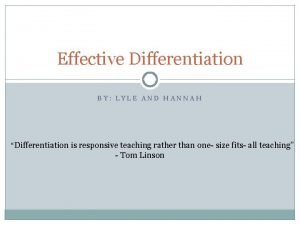 Effective Differentiation BY LYLE AND HANNAH Differentiation is
