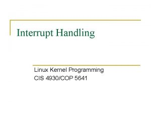 Interrupt Handling Linux Kernel Programming CIS 4930COP 5641