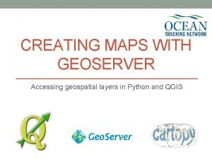 CREATING MAPS WITH GEOSERVER Accessing geospatial layers in