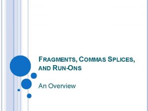 FRAGMENTS COMMAS SPLICES AND RUNONS An Overview FRAGMENTS
