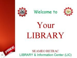 Welcome to Your LIBRARY SEAMEO RETRAC LIBRARY Information
