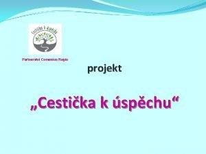 Partnerstv Comenius Regio projekt Cestika k spchu Projekt