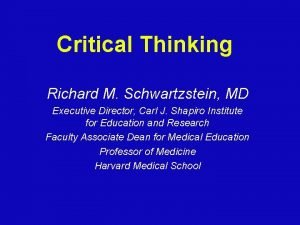 Critical Thinking Richard M Schwartzstein MD Executive Director