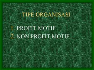 TIPE ORGANISASI 1 PROFIT MOTIF 2 NON PROFIT