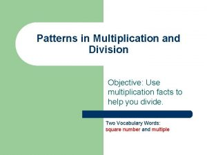 Patterns in Multiplication and Division Objective Use multiplication