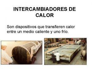 INTERCAMBIADORES DE CALOR Son dispositivos que transfieren calor