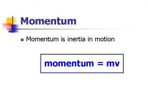 Momentum n Momentum is inertia in motion momentum