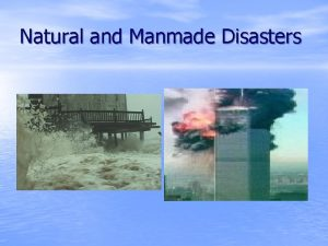 Natural and Manmade Disasters Disaster Preparedness What disasters