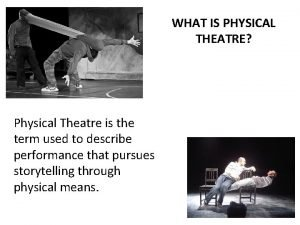 WHAT IS PHYSICAL THEATRE Physical Theatre is the