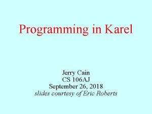 Programming in Karel Jerry Cain CS 106 AJ