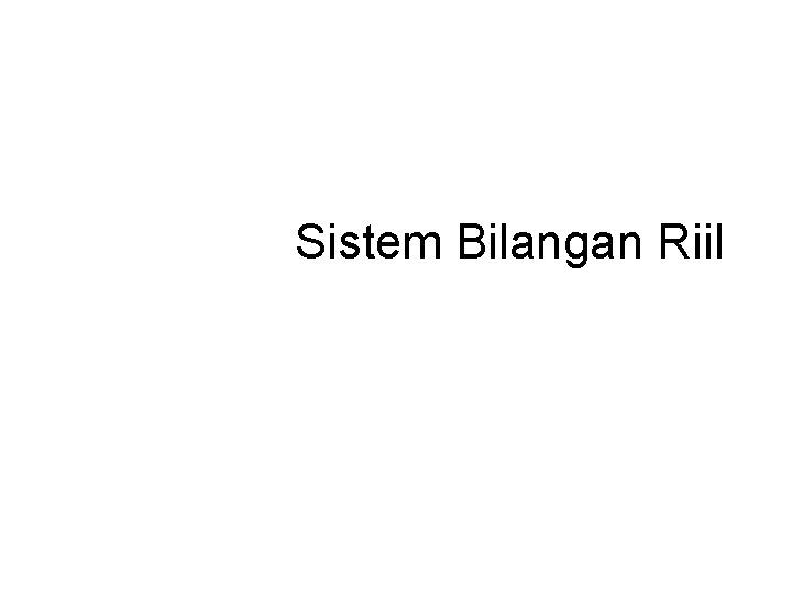 Sistem Bilangan Riil Sistem bilangan N bilangan asli