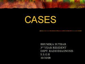 CASES BHUMIKA SUTHAR 3 rd YEAR RESIDENT DEPT