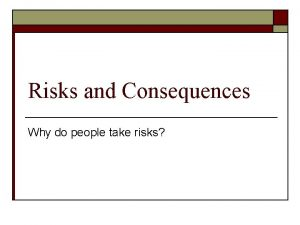 Risks and Consequences Why do people take risks