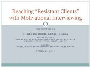 Reaching Resistant Clients with Motivational Interviewing PRESENTED BY