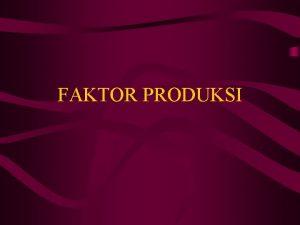 FAKTOR PRODUKSI Produksi Setiap proses usaha yang menciptakan
