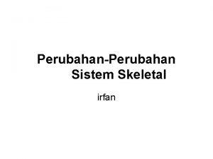 PerubahanPerubahan Sistem Skeletal irfan Komponen Sistem Skeletal Kartilage