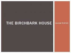 THE BIRCHBARK HOUSE Louise Erdrich LOUISE ERDRICH THE