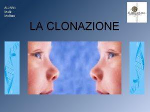 ALUNNI Mul Moliteo LA CLONAZIONE Cos la clonazione