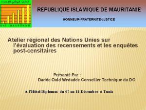 REPUBLIQUE ISLAMIQUE DE MAURITANIE HONNEURFRATERNITEJUSTICE Atelier rgional des