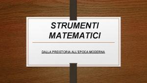 STRUMENTI MATEMATICI DALLA PREISTORIA ALLEPOCA MODERNA Preistoria Il