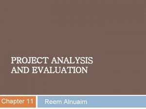 PROJECT ANALYSIS AND EVALUATION Chapter 11 Reem Alnuaim