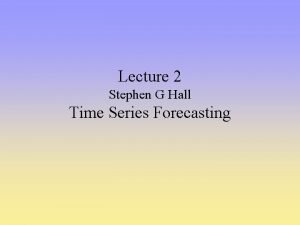 Lecture 2 Stephen G Hall Time Series Forecasting