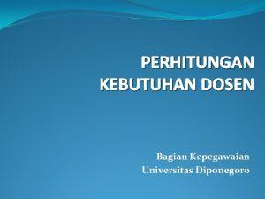 PERHITUNGAN KEBUTUHAN DOSEN Bagian Kepegawaian Universitas Diponegoro DOSEN